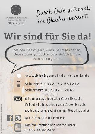 Ev.-Luth. Kirchgemeinden im Striegistal. Durch Orte getrennt, im Glauben verein. Wir sind für Sie da. Melden Sie sich gern, wenn Sie Fragen haben, Unterstützung brauchen oder einfach jemand zum Reden gut tut! www.kirchgemeinde-hc-bo-la.de ; Telefon Pfarrer und Pfarrerin Scherzer: 037207 651272; Telefon Pfarrer Schirmer: 037207 2642; e-Mail: diemut.scherzer@evlks.de; friedrich.scherzer@evlks.de; sebastian.schirmer@evlks.de; Facebook und Instagram: @theolschirmer ; tägliche Impulse per Telefon: 0345 483412478