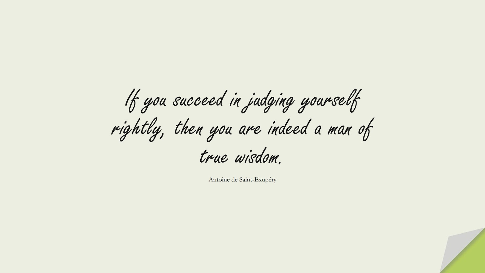If you succeed in judging yourself rightly, then you are indeed a man of true wisdom. (Antoine de Saint-Exupéry);  #WordsofWisdom