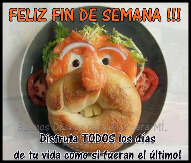 FELIZ FIN DE SEMANA !!! Disfruta TODOS los días de tu vida como si fueran el último!