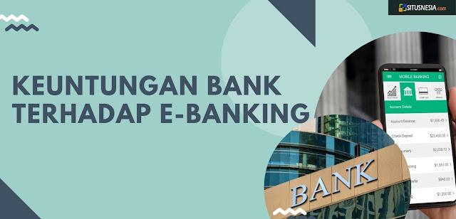 Keuntungan Bank Terhadap E-Banking