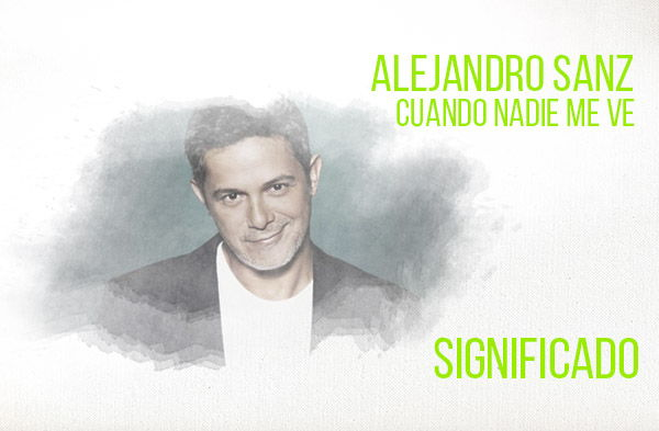 Significado de la canción Cuando Nadie me Ve de Alejandro Sanz