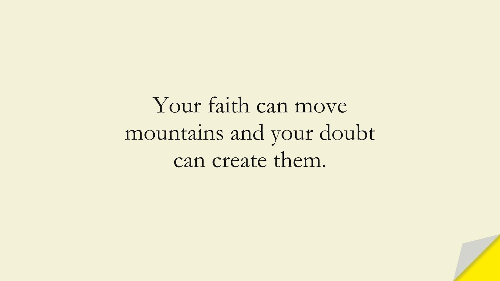Your faith can move mountains and your doubt can create them.FALSE