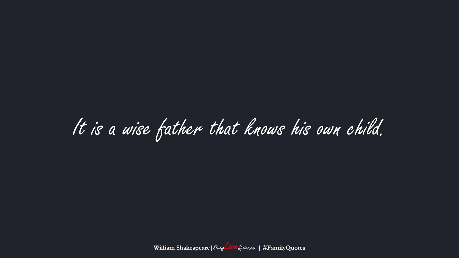 It is a wise father that knows his own child. (William Shakespeare);  #FamilyQuotes