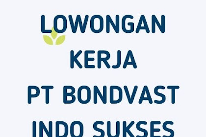 LOWONGAN KERJA PT BONDVAST INDO SUKSES