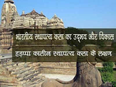 हड़प्पा की स्थापत्य कला के लक्षण | भारतीय  स्थापत्य-कला उद्भव एवं विकास |भारतीय वास्तुशिल्प के विकास | Haddpaa Kalin Sthapatya Kala