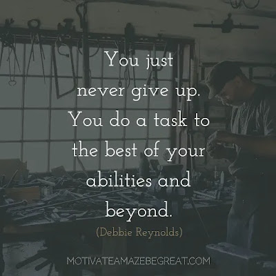 "Never Quit Quotes: ""You just never give up. You do a task to the best of your abilities and beyond."" - Debbie Reynolds"