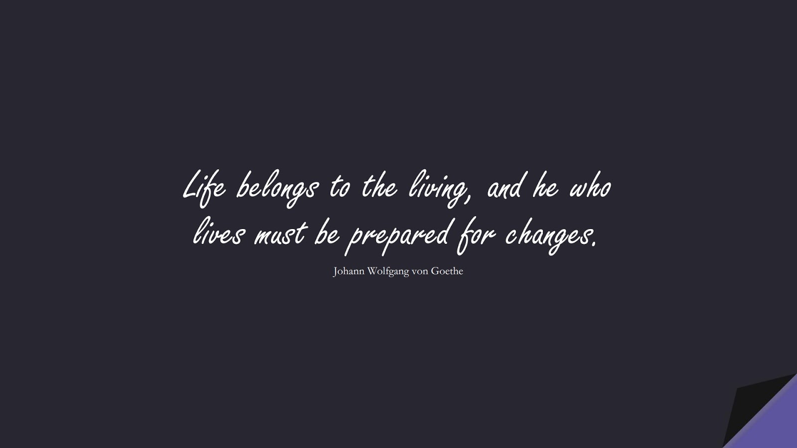 Life belongs to the living, and he who lives must be prepared for changes. (Johann Wolfgang von Goethe);  #ShortQuotes
