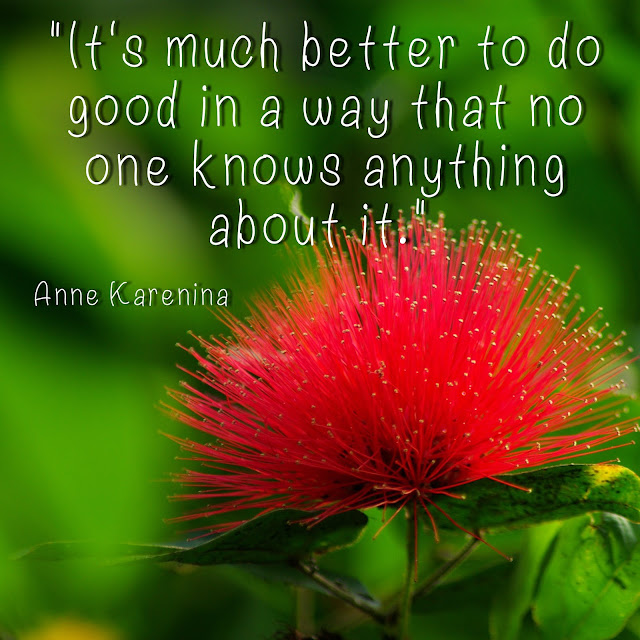 It´s much better to do good in a way that no one knows anything about it. - Anna Karenina