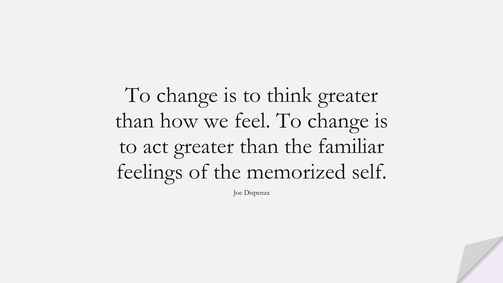 To change is to think greater than how we feel. To change is to act greater than the familiar feelings of the memorized self. (Joe Dispenza);  #ChangeQuotes