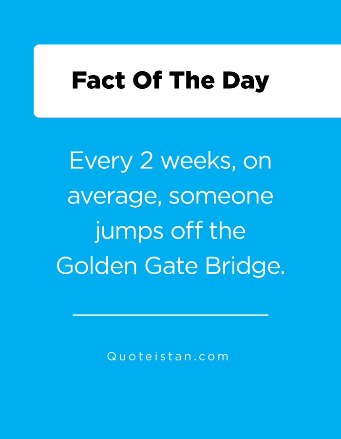 Every 2 weeks, on average, someone jumps off the Golden Gate Bridge.