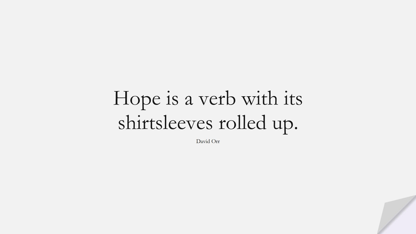 Hope is a verb with its shirtsleeves rolled up. (David Orr);  #HopeQuotes