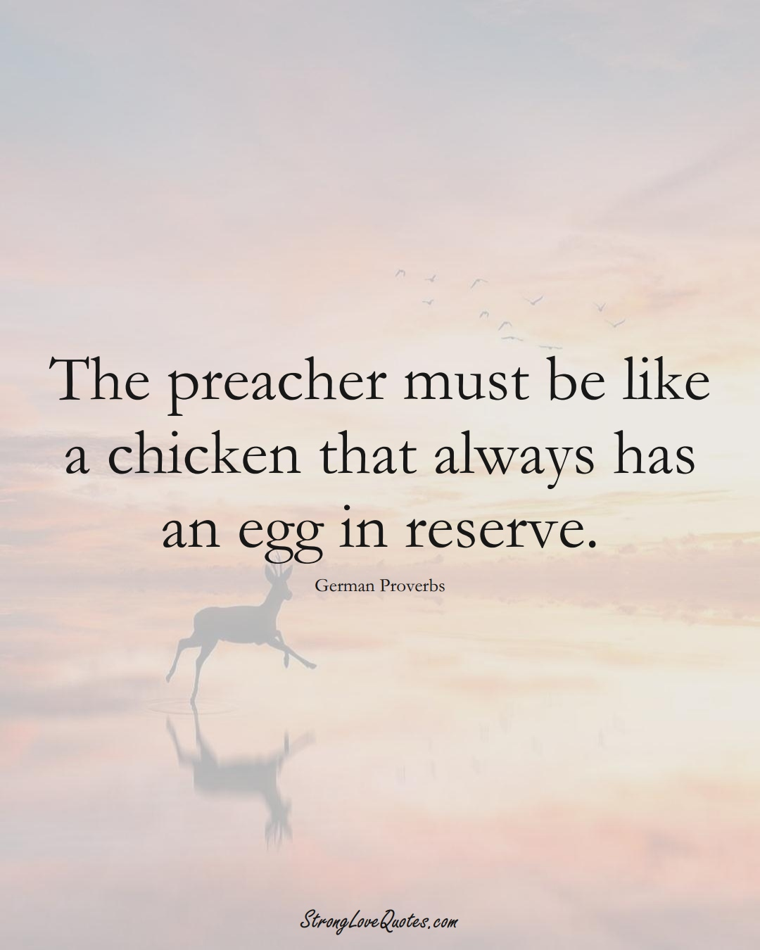 The preacher must be like a chicken that always has an egg in reserve. (German Sayings);  #EuropeanSayings