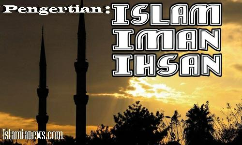 Pengertian Iman Islam Ihsan menurut bahasa istilah beserta dalilnya