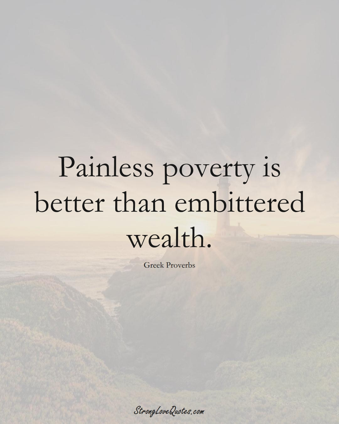 Painless poverty is better than embittered wealth. (Greek Sayings);  #EuropeanSayings