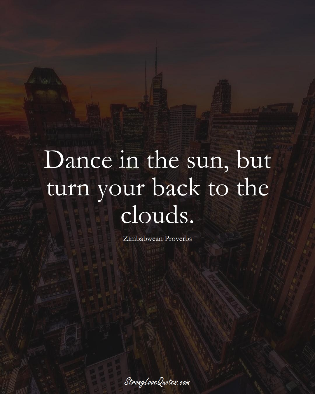 Dance in the sun, but turn your back to the clouds. (Zimbabwean Sayings);  #AfricanSayings