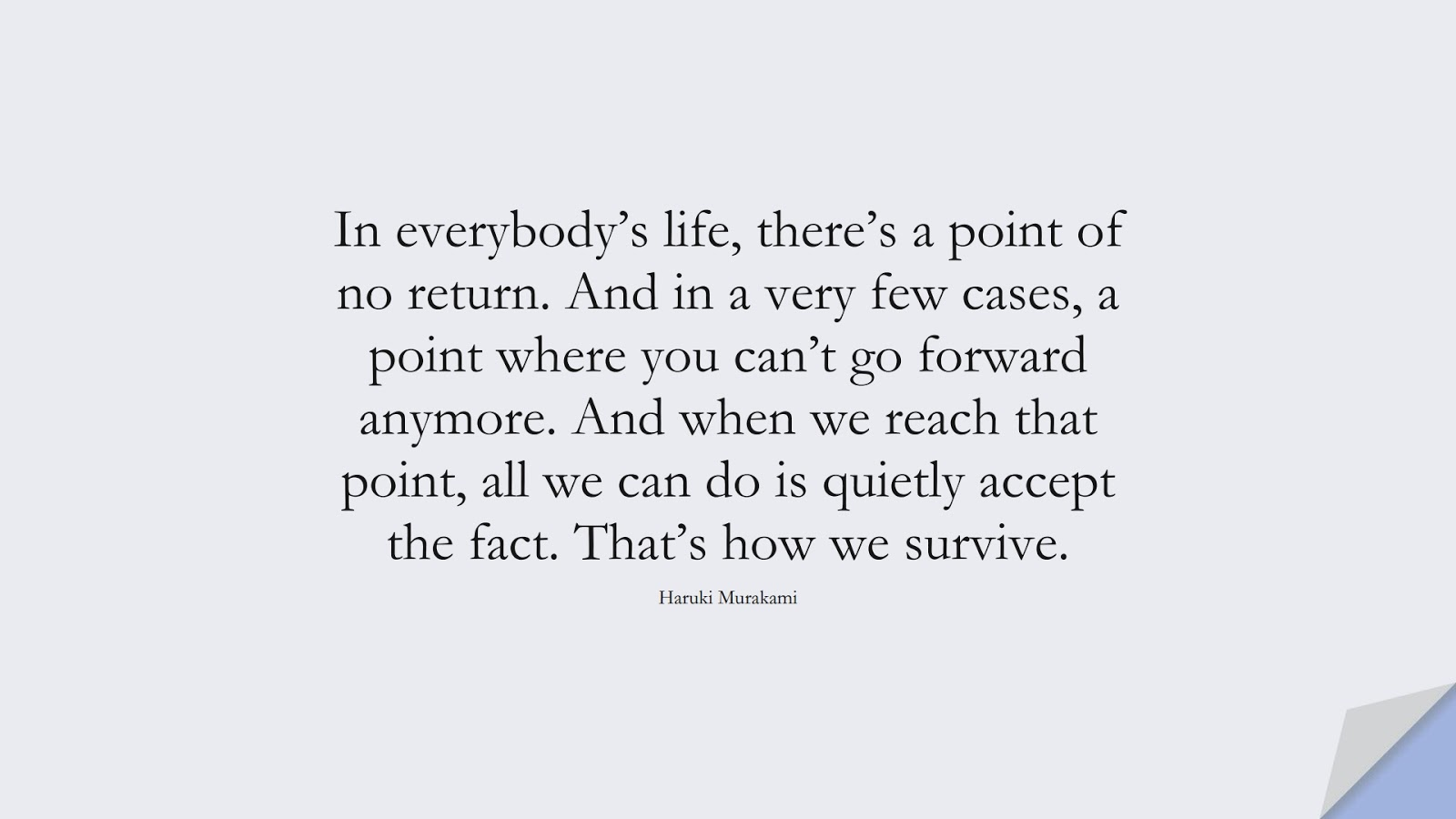 In everybody's life, there's a point of no return. And in a very few cases, a point where you can't go forward anymore. And when we reach that point, all we can do is quietly accept the fact. That's how we survive. (Haruki Murakami);  #MotivationalQuotes