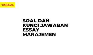 Soal Essay dan Kunci Jawaban Manajemen dan pembahasan untuk smp, sma dan smk dari soal un dan utbk