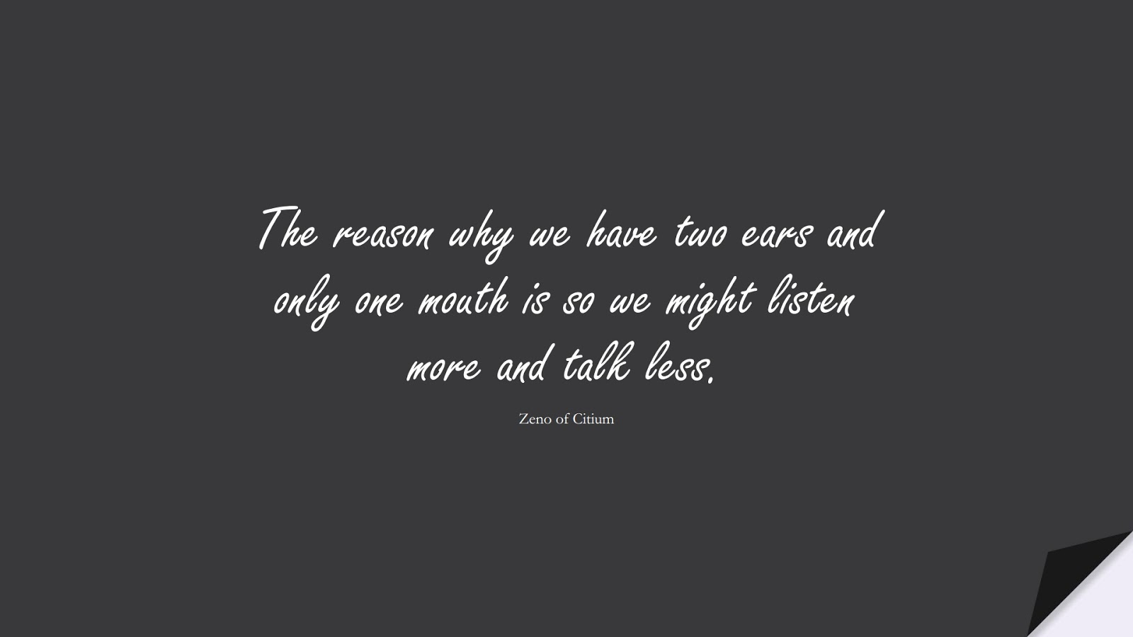 The reason why we have two ears and only one mouth is so we might listen more and talk less. (Zeno of Citium);  #StoicQuotes