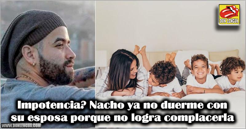 Impotencia? Nacho ya no duerme con su esposa porque no logra complacerla
