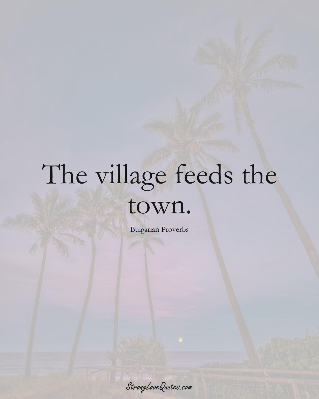 The village feeds the town. (Bulgarian Sayings);  #EuropeanSayings