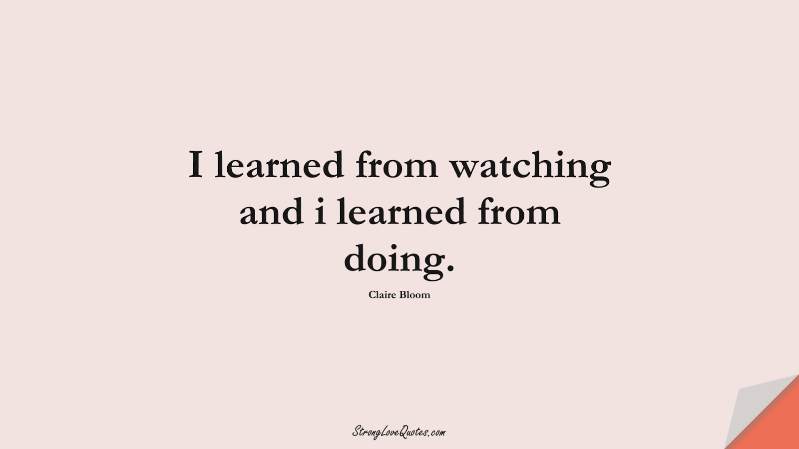 I learned from watching and i learned from doing. (Claire Bloom);  #EducationQuotes