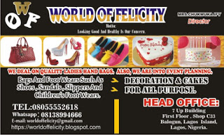 WORLD OF FELICITY.   WE DEAL ON QUALITY LADY'S HAND BAGS AND FOOT WEARS SUCH AS:  SHOES, SANDALS, SLIPPERS AND CHILDREN'S FOOT WEARS.   ALSO, WE ARE INTO EVENT PLANNING, DECORATION AND CAKES.   CONTACT US TODAY @   7 UP BUILDING. FIRST FLOOR,   SHOP C33, BALOGUN, LAGOS ISLAND, NIGERIA.   TEL: 08055552618.   WHATSAPP: 08138994666.   E-mail: blessingnwobu192@gmail.com  TO SEE MORE OF OUR BUSINESS AND WHAT WE DEAL ON, PLEASE LOG ON TO OUR WEBSITE.  WEBSITE:  https://worldoffelicityweb.blogspot.com