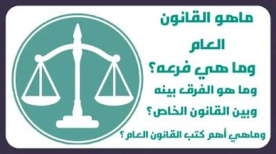 القانون العام  ما هو القانون العام   وما هي فروعه  وما هو الفرق بينه وبين القانون الخاص   وماهي أهم كتب القانون العام