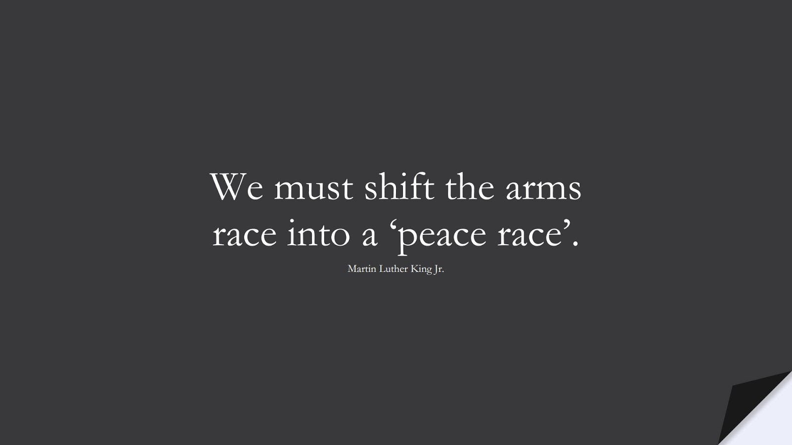 We must shift the arms race into a 'peace race'. (Martin Luther King Jr.);  #MartinLutherKingJrQuotes