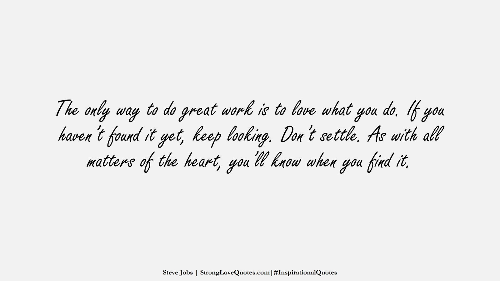 The only way to do great work is to love what you do. If you haven't found it yet, keep looking. Don't settle. As with all matters of the heart, you'll know when you find it. (Steve Jobs);  #InspirationalQuotes