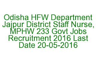 Odisha HFW Department Jajpur District Staff Nurse, MPHW 233 Govt Jobs Recruitment 2016 Last Date 20-05-2016