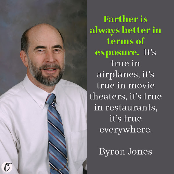 Farther is always better in terms of exposure.  It's true in airplanes, it's true in movie theaters, it's true in restaurants, it's true everywhere. — Byron Jones, a mechanical engineer at Kansas State University