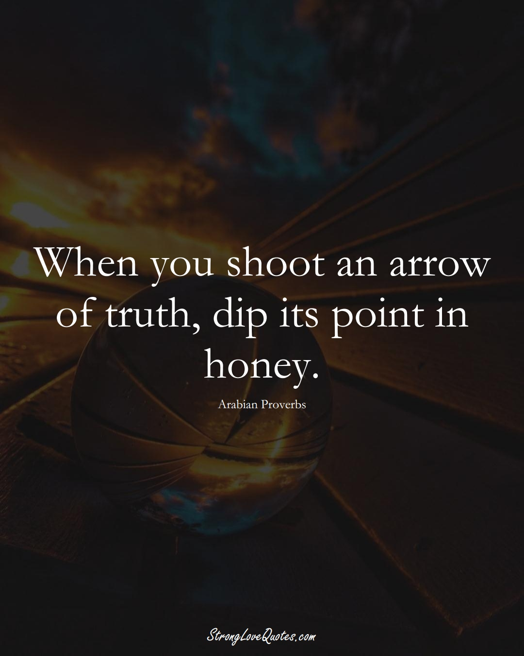 When you shoot an arrow of truth, dip its point in honey. (Arabian Sayings);  #aVarietyofCulturesSayings