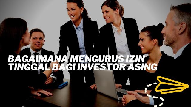 Bagaimana Mengurus Izin Tinggal Bagi Investor Asing
