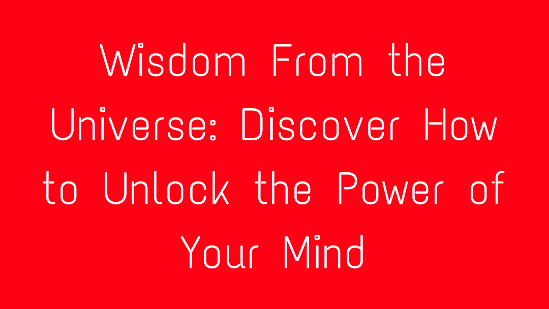 Wisdom From the Universe: Discover How to Unlock the Power of Your Mind