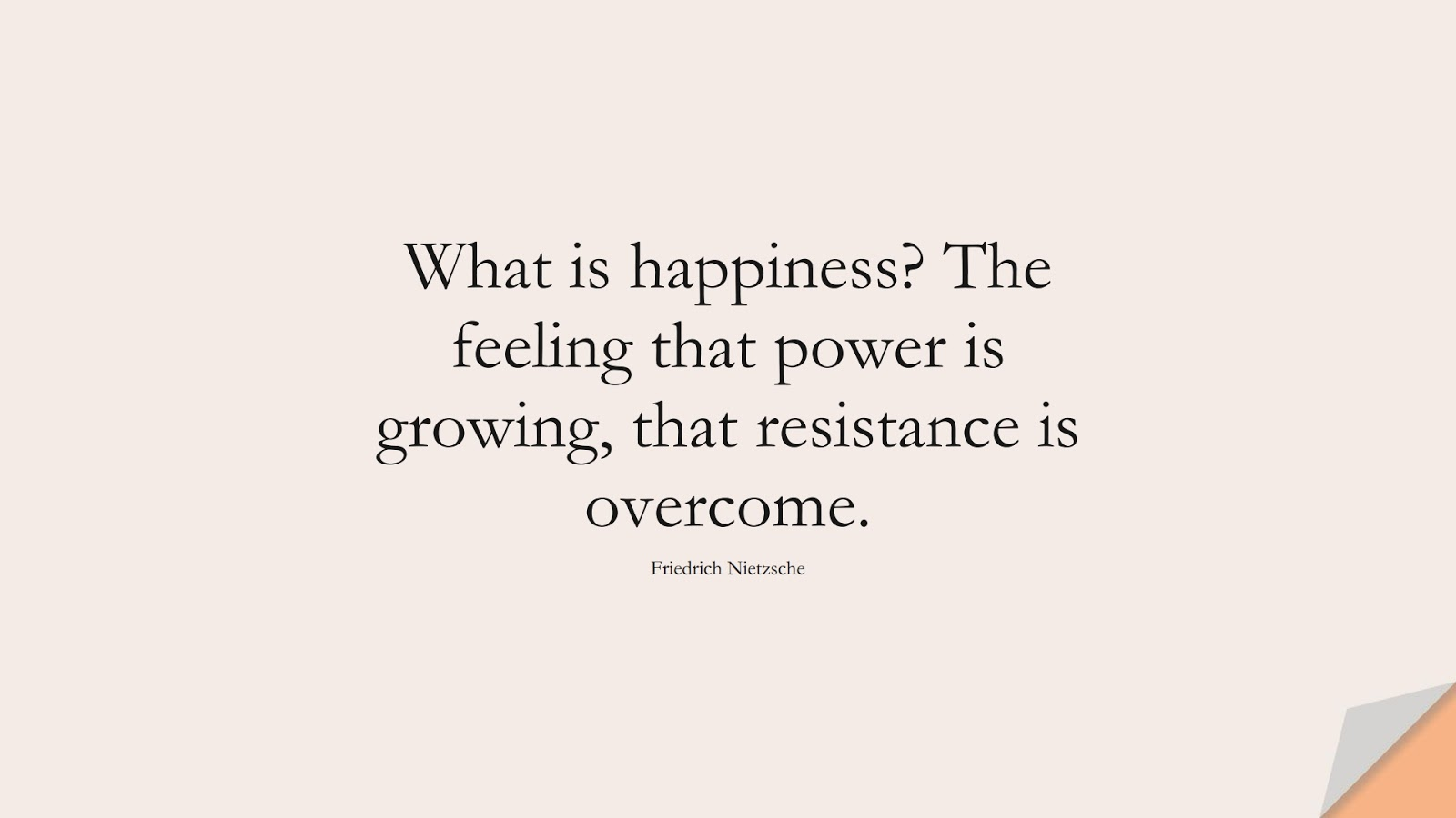 What is happiness? The feeling that power is growing, that resistance is overcome. (Friedrich Nietzsche);  #HappinessQuotes