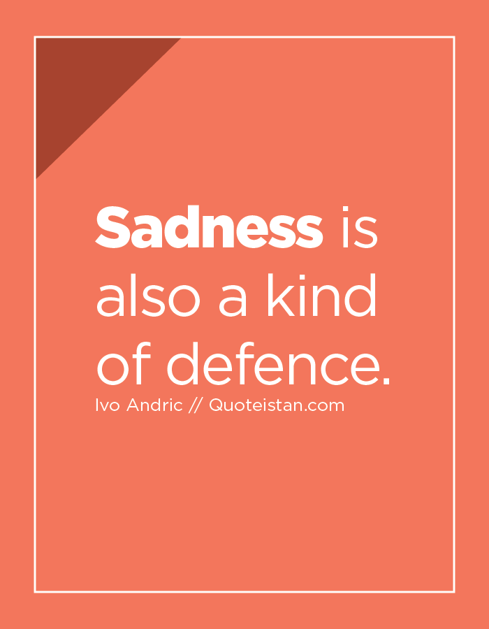 Sadness is also a kind of defence.