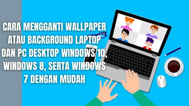 Cara Mengganti Wallpaper atau Background Laptop dan PC Desktop Windows 10, Windows 8, Serta Windows 7 Dengan Mudah Di dalam mengganti wallpaper atau background pada perangkat laptop dan pc yang menggunakan windows, memiliki beberapa tahapan di dalam menggantinya sesuai dengan sistem operasi yang digunakan. Tahapan-tahapan yang bisa di ikuti yang diantaranya adalah :  Cara Mengganti Wallpaper atau Background Laptop dan Pc Desktop Windows 10 Cara Mengganti Wallpaper atau Background Laptop Windows 10 Untuk mengganti wallpaper laptop windows 10 silahkan ikuti langkah-langkah berikut : Pada laptop silahkan klik logo Windows pada taskbar Pilih Setting dengan ikon gear Pilih Peronalization Pilih Background Pada menu Background pilih Picture Pada menu Choose Your Picture pilih Browser Pilih Gambar yang ingin digunakan Pilih Save dan selesai    Cara Mengganti Wallpaper atau Background Pc Desktop Windows 10 Untuk mengganti wallpaper pc desktop windows 10 silahkan ikuti langkah-langkah berikut :  Pada pc desktop silahkan klik logo Windows pada taskbar Pilih Setting dengan ikon gear Pilih Peronalization Pilih Background Pada menu Background pilih Picture Pada menu Choose Your Picture pilih Browser Pilih Gambar yang ingin digunakan Pilih Save dan selesai   Cara Mengganti Wallpaper atau Background Laptop dan Pc Desktop Windows 8 Cara Mengganti Wallpaper atau Background Laptop Windows 8 Untuk mengganti wallpaper laptop windows 8 silahkan ikuti langkah-langkah berikut :  Pada layar start di laptop atau metro interface, silahkan klik kanan di area yang kosong, kemudian pilih All Apps di bagian kanan bawah Pada bagian Windows System silahkan pilih Control Panel Pada menu Control Panel silahkan pilih Change Desktop Backgroud yang terdapat pada bagian Appearance and Personalization Lalu pilih Browser pada menu Picture Location Kemudian cari gambar yang ingin digunakan, lalu pilih Save Changes dan selesai.    Cara Mengganti Wallpaper atau Background Pc Desktop Windows 8 Untuk mengganti 
