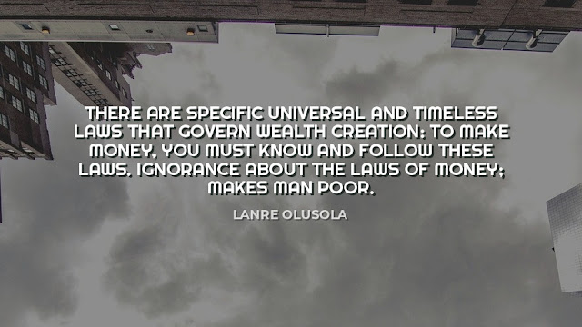 There are specific universal and timeless laws that govern wealth creation: to make money, you must know and follow these laws. ignorance about the laws of money make man poor  Quote by Lanre olusola