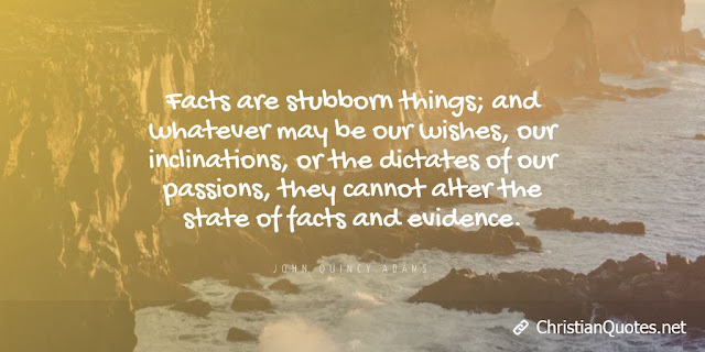 Facts are stubborn things; and whatever may be our wishes, our inclinations, or the dictates of our passions, they cannot alter the state of facts and evidence.