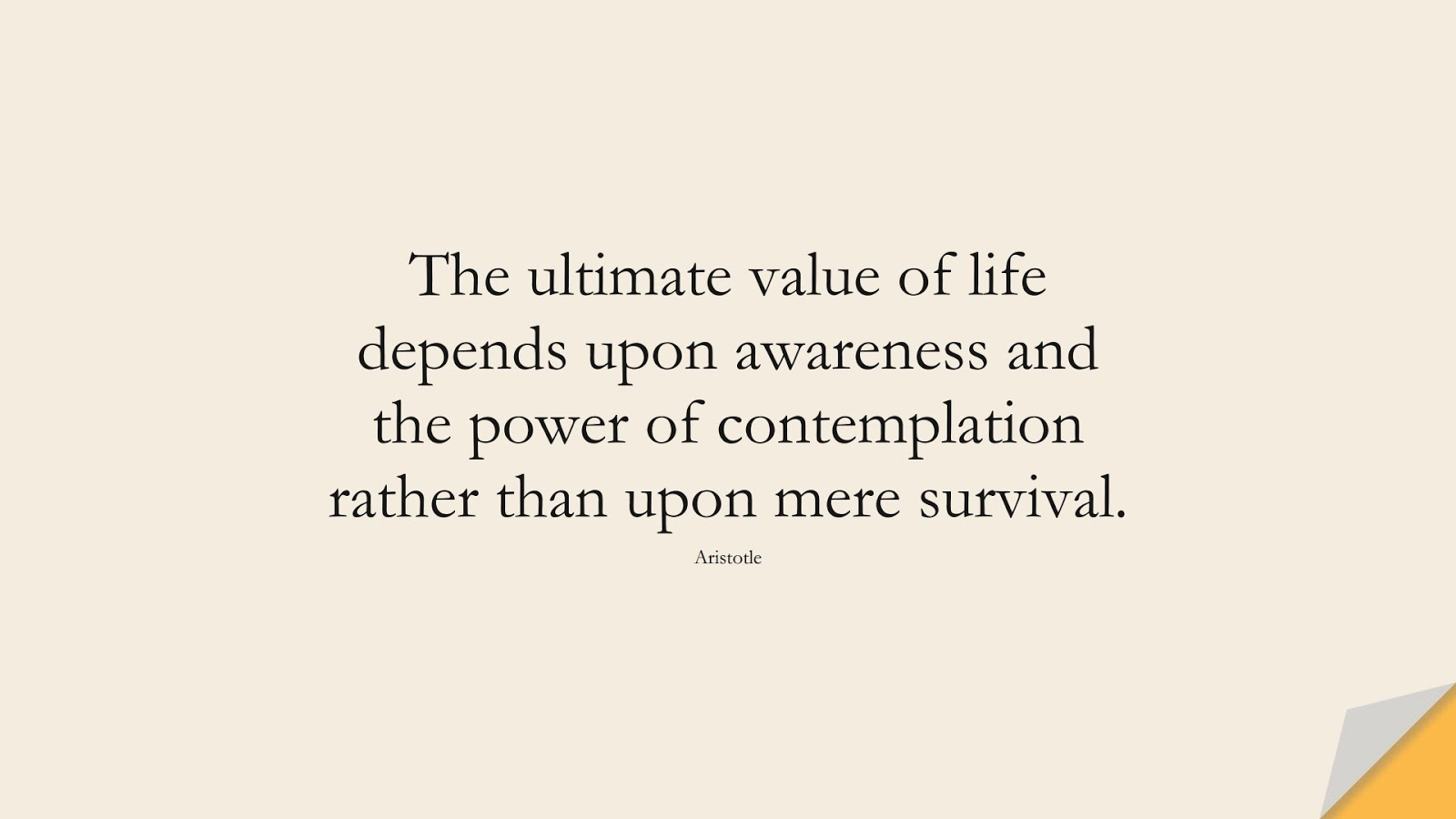 The ultimate value of life depends upon awareness and the power of contemplation rather than upon mere survival. (Aristotle);  #HappinessQuotes