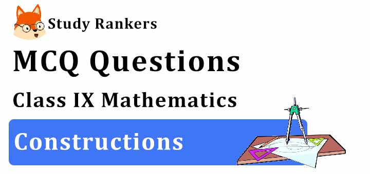 MCQ Questions for Class 9 Maths: Ch 11 Constructions