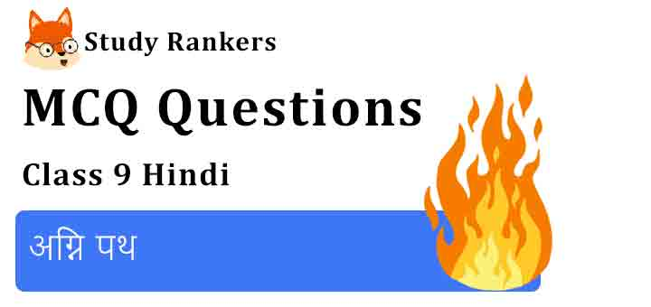 MCQ Questions for Class 9 Hindi Chapter 12 अग्नि पथ स्पर्श