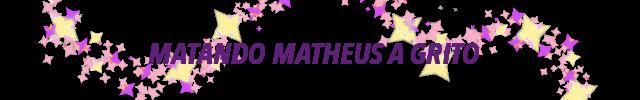 Matando Matheus a Grito