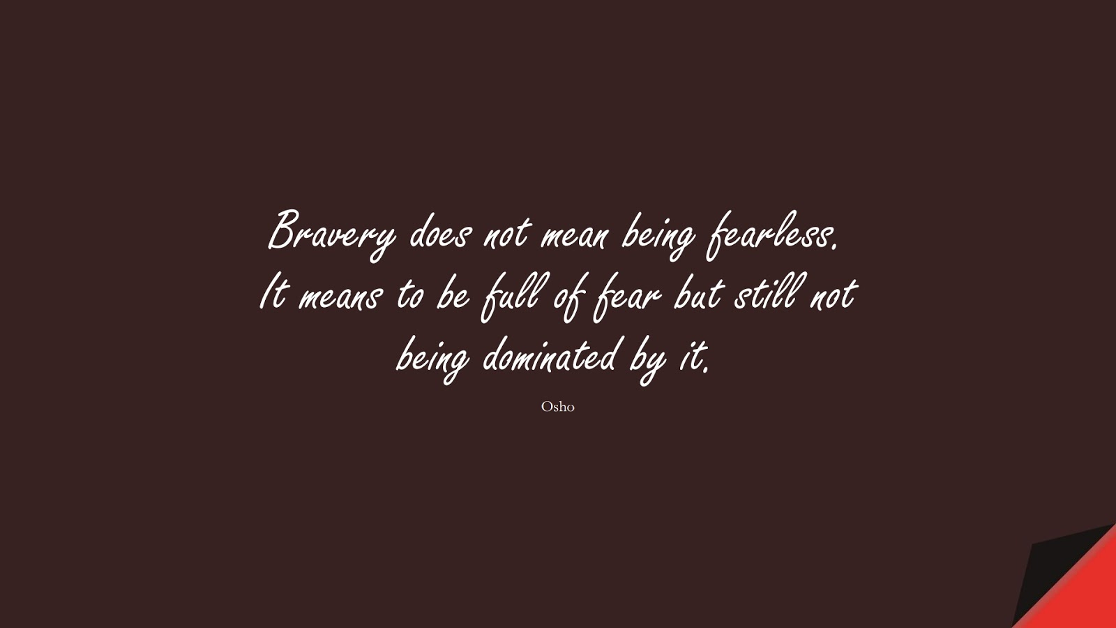 Bravery does not mean being fearless. It means to be full of fear but still not being dominated by it. (Osho);  #CourageQuotes