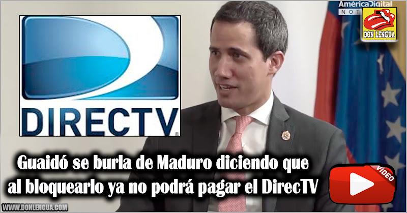 Guaidó se burla de Maduro diciendo que al bloquearlo ya no podrá pagar el DirecTV