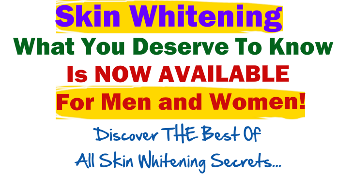 Skin Whitening What you Deserve to know is now available For men and women