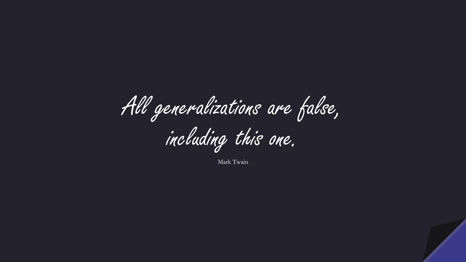 All generalizations are false, including this one. (Mark Twain);  #ShortQuotes