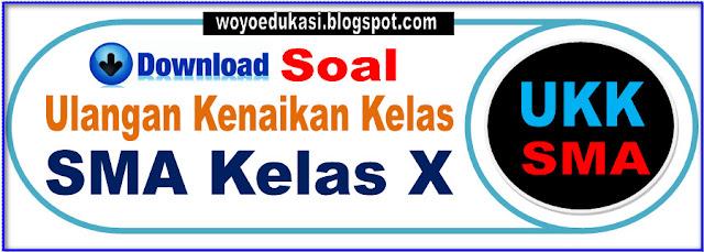 DOWNLOAD SOAL ULANGAN KENAIKAN KELAS (UKK) SMA KELAS X (SEPULUH)
