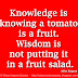 Knowledge is knowing a tomato is a fruit. Wisdom is not putting it in a fruit salad. ~Miles Kington