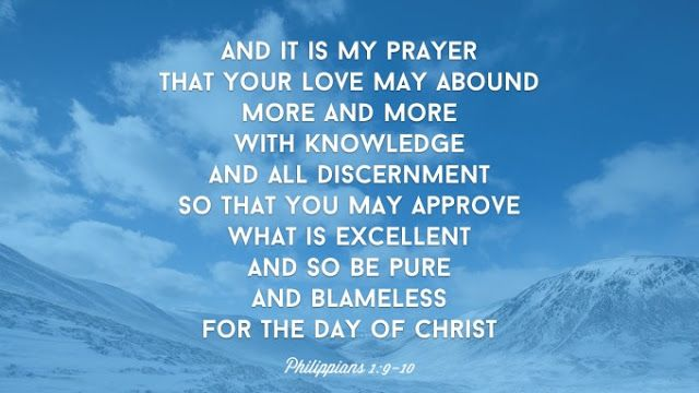 This is my prayer: that your love may abound more and more in knowledge and depth of insight, so that you may be able to discern what is best and may be pure and blameless until the day of Christ.